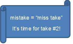 mistakes are miss takes.  It is time for take 2!
