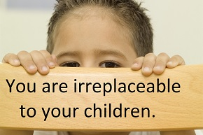 You are irreplaceable to your children.